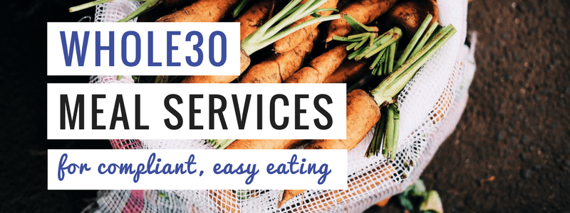 7 Whole30 Meal Services: Easy, Compliant Paleo Meals Delivered!